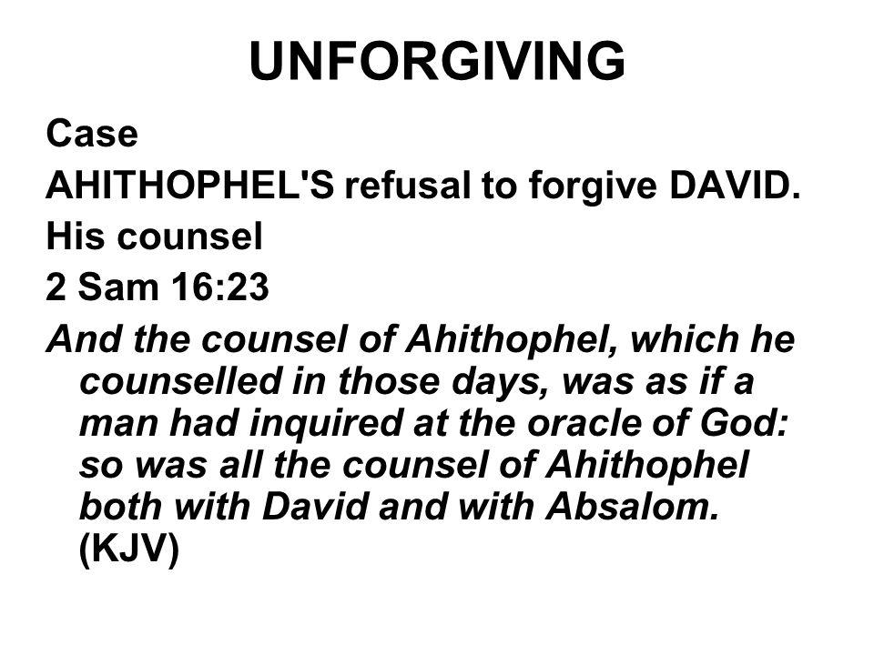 UNFORGIVING Case AHITHOPHEL S refusal to forgive DAVID. His counsel