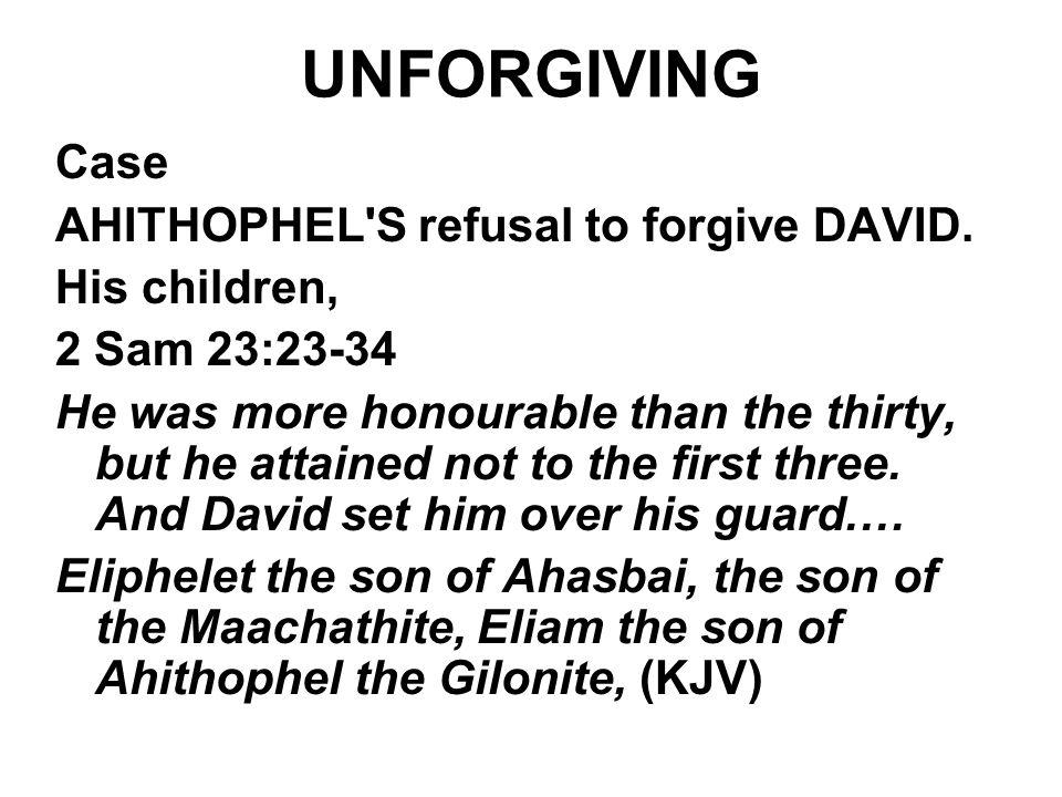 UNFORGIVING Case AHITHOPHEL S refusal to forgive DAVID. His children,