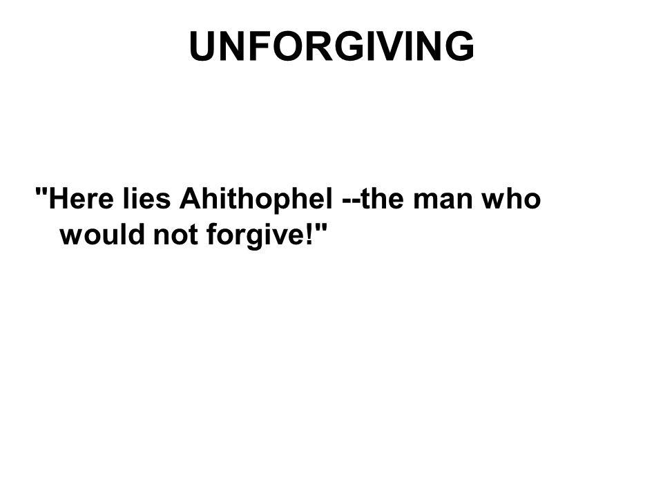 UNFORGIVING Here lies Ahithophel --­the man who would not forgive!