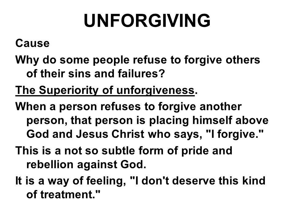 UNFORGIVING Cause. Why do some people refuse to forgive others of their sins and failures The Superiority of unforgiveness.