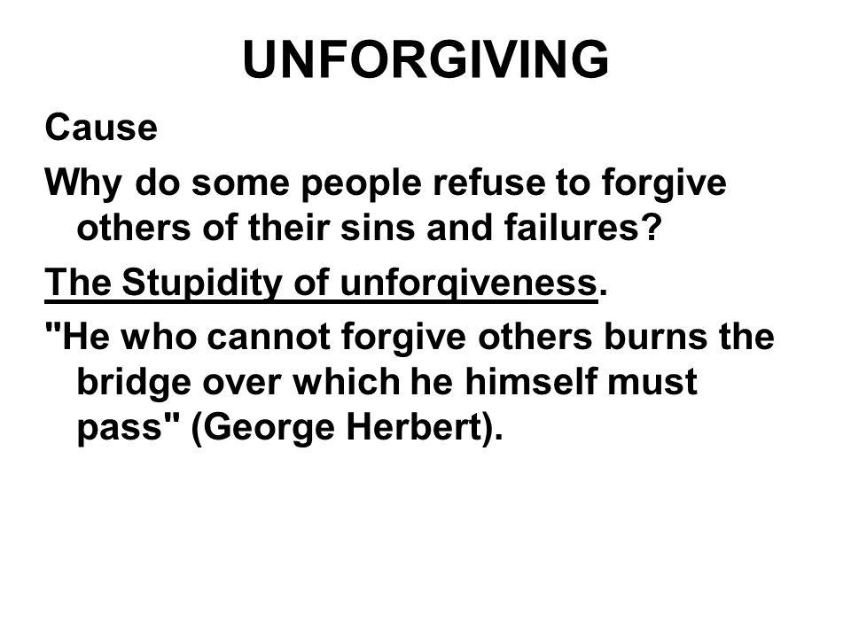UNFORGIVING Cause. Why do some people refuse to forgive others of their sins and failures The Stupidity of unforqiveness.