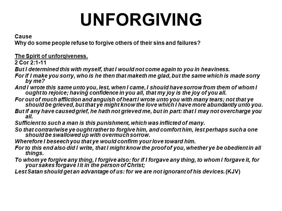 UNFORGIVING Cause. Why do some people refuse to forgive others of their sins and failures The Spirit of unforqiveness.