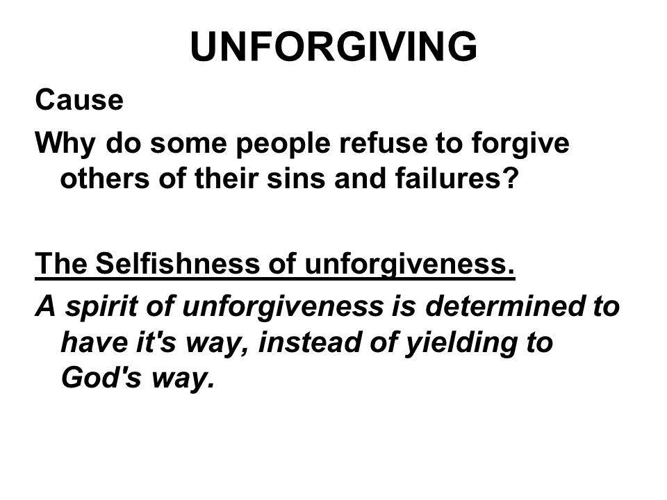 UNFORGIVING Cause. Why do some people refuse to forgive others of their sins and failures The Selfishness of unforgiveness.