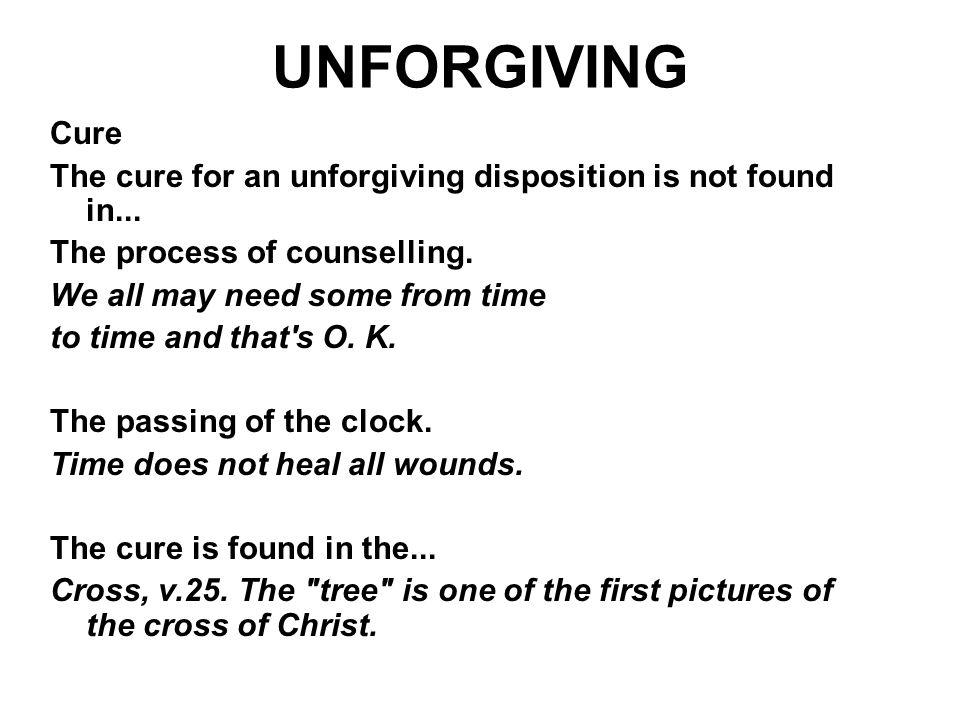 UNFORGIVING Cure. The cure for an unforgiving disposition is not found in... The process of counselling.