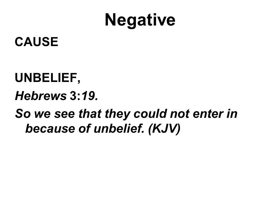 Negative CAUSE UNBELIEF, Hebrews 3:19.
