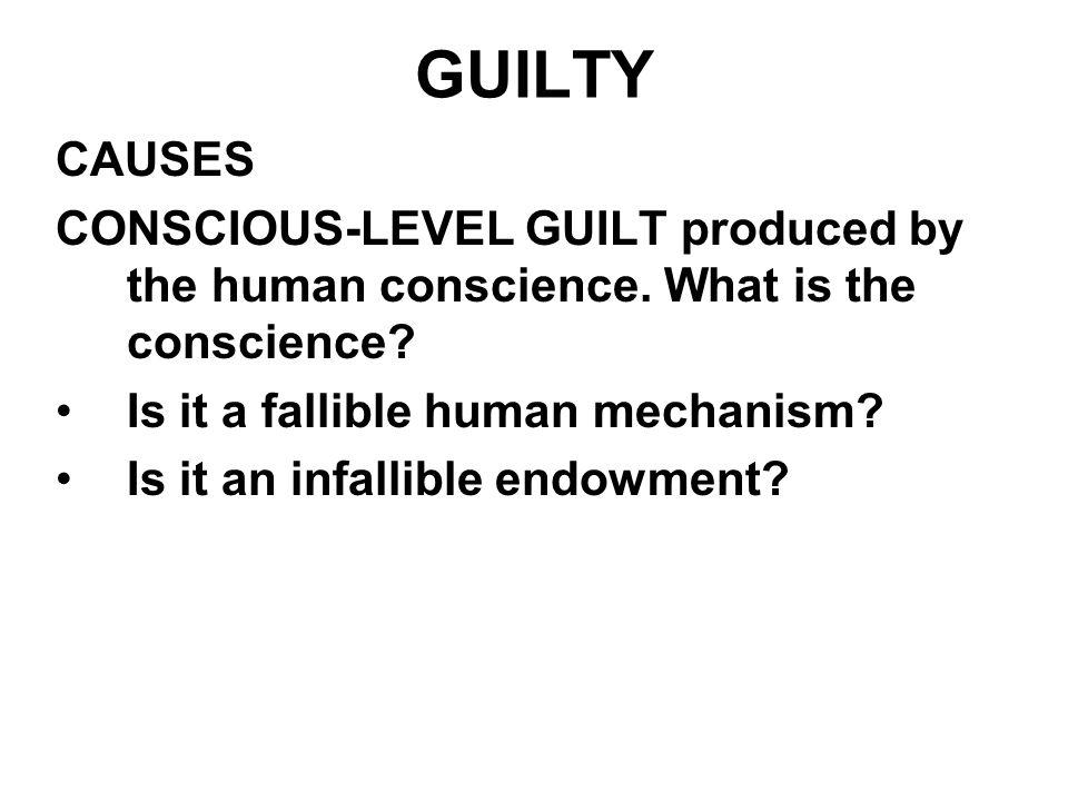 GUILTY CAUSES. CONSCIOUS-LEVEL GUILT produced by the human conscience. What is the conscience Is it a fallible human mechanism
