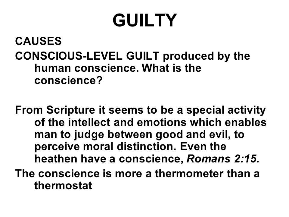 GUILTY CAUSES. CONSCIOUS-LEVEL GUILT produced by the human conscience. What is the conscience