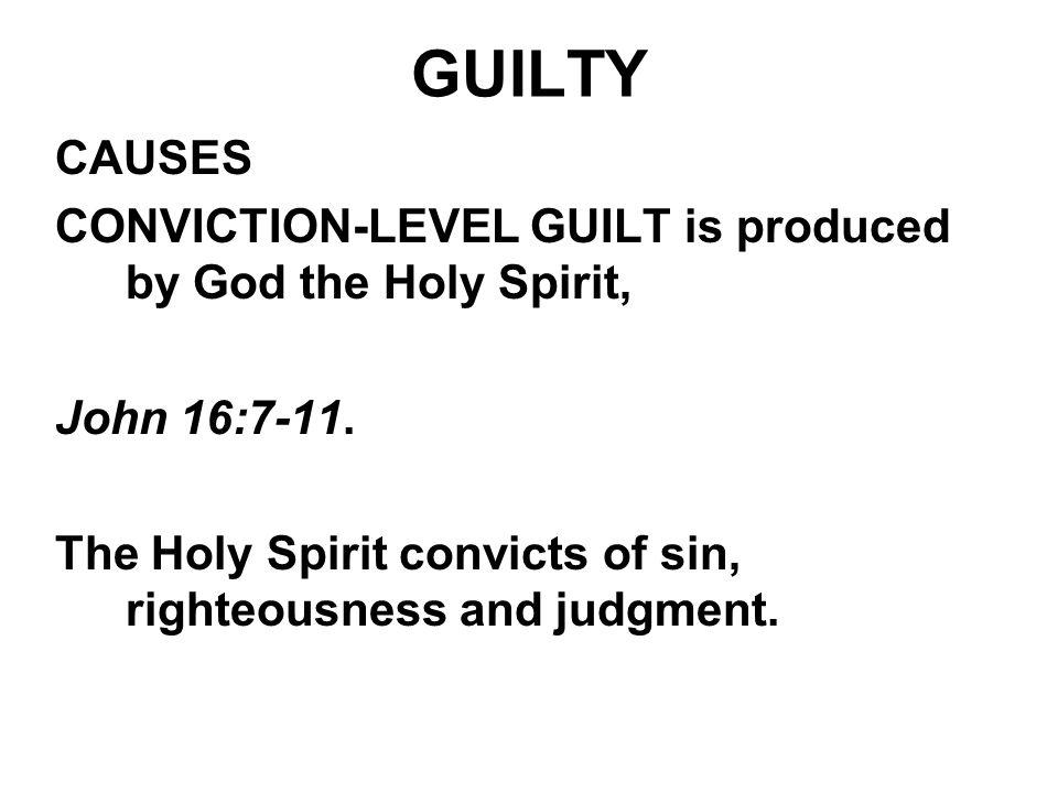 GUILTY CAUSES. CONVICTION-LEVEL GUILT is produced by God the Holy Spirit, John 16:7-11.