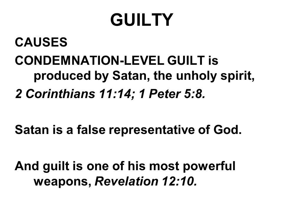 GUILTY CAUSES. CONDEMNATION-LEVEL GUILT is produced by Satan, the unholy spirit, 2 Corinthians 11:14; 1 Peter 5:8.