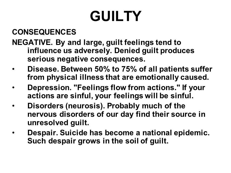 GUILTY CONSEQUENCES. NEGATIVE. By and large, guilt feelings tend to influence us adversely. Denied guilt produces serious negative consequences.