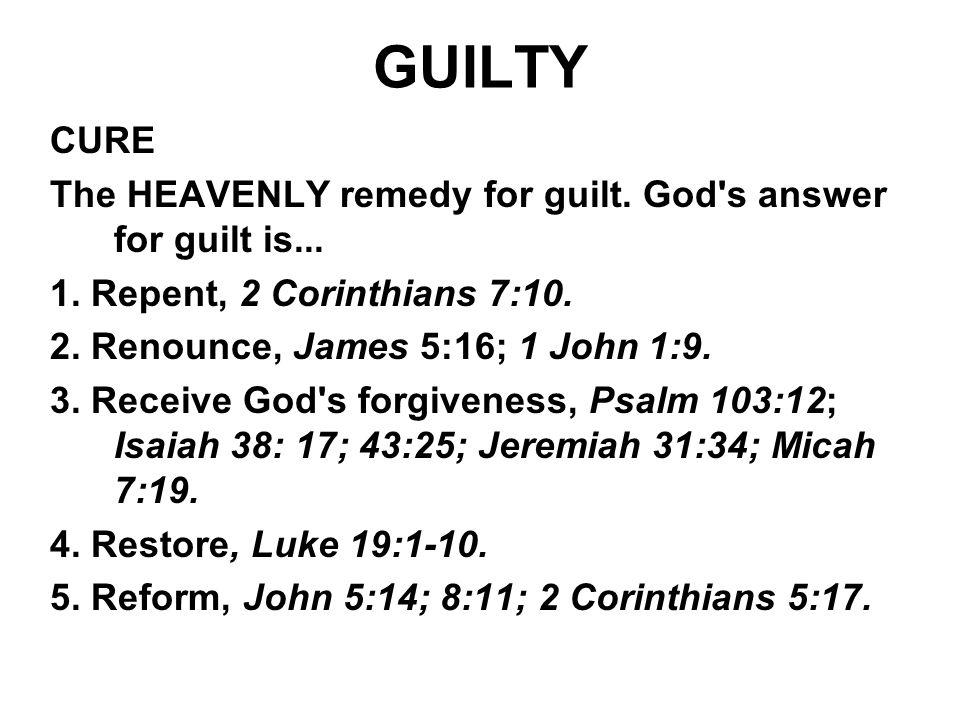 GUILTY CURE. The HEAVENLY remedy for guilt. God s answer for guilt is... 1. Repent, 2 Corinthians 7:10.