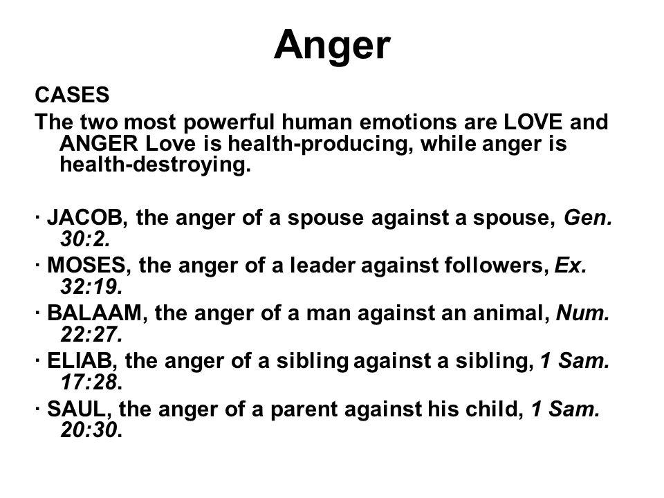 Anger CASES. The two most powerful human emotions are LOVE and ANGER Love is health-producing, while anger is health-destroying.