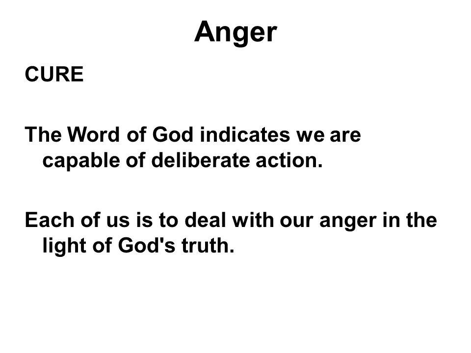 Anger CURE. The Word of God indicates we are capable of deliberate action.