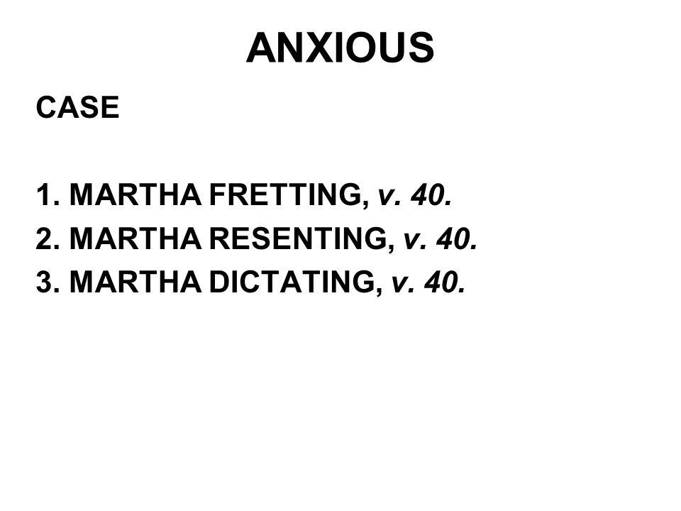 ANXIOUS CASE 1. MARTHA FRETTING, v. 40. 2. MARTHA RESENTING, v. 40.