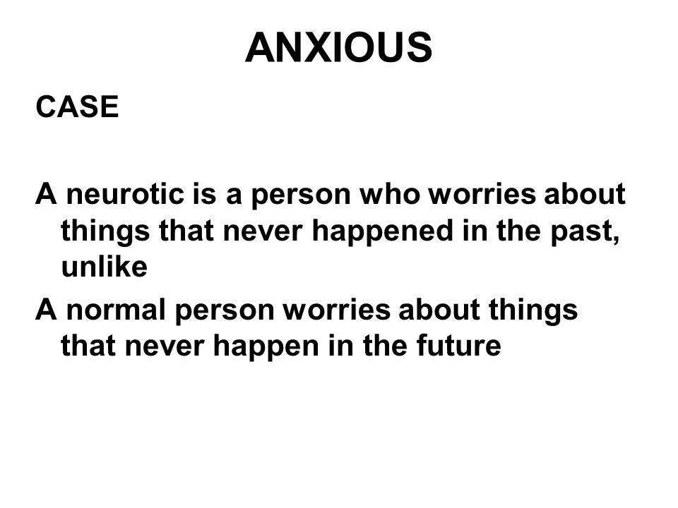 ANXIOUS CASE. A neurotic is a person who worries about things that never happened in the past, unlike.