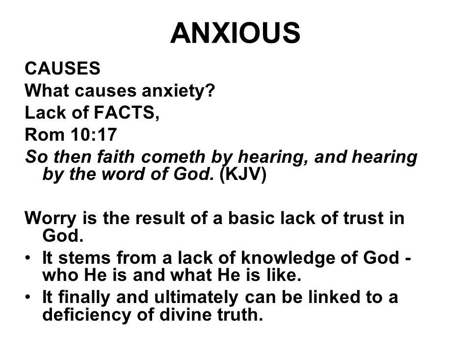 ANXIOUS CAUSES What causes anxiety Lack of FACTS, Rom 10:17