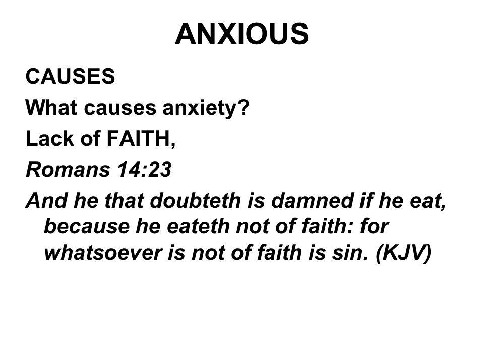 ANXIOUS CAUSES What causes anxiety Lack of FAITH, Romans 14:23