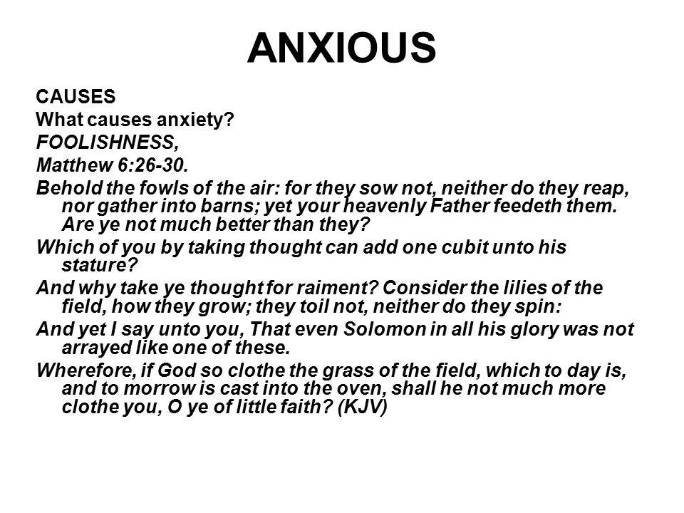 ANXIOUS CAUSES What causes anxiety FOOLISHNESS, Matthew 6:26-30.