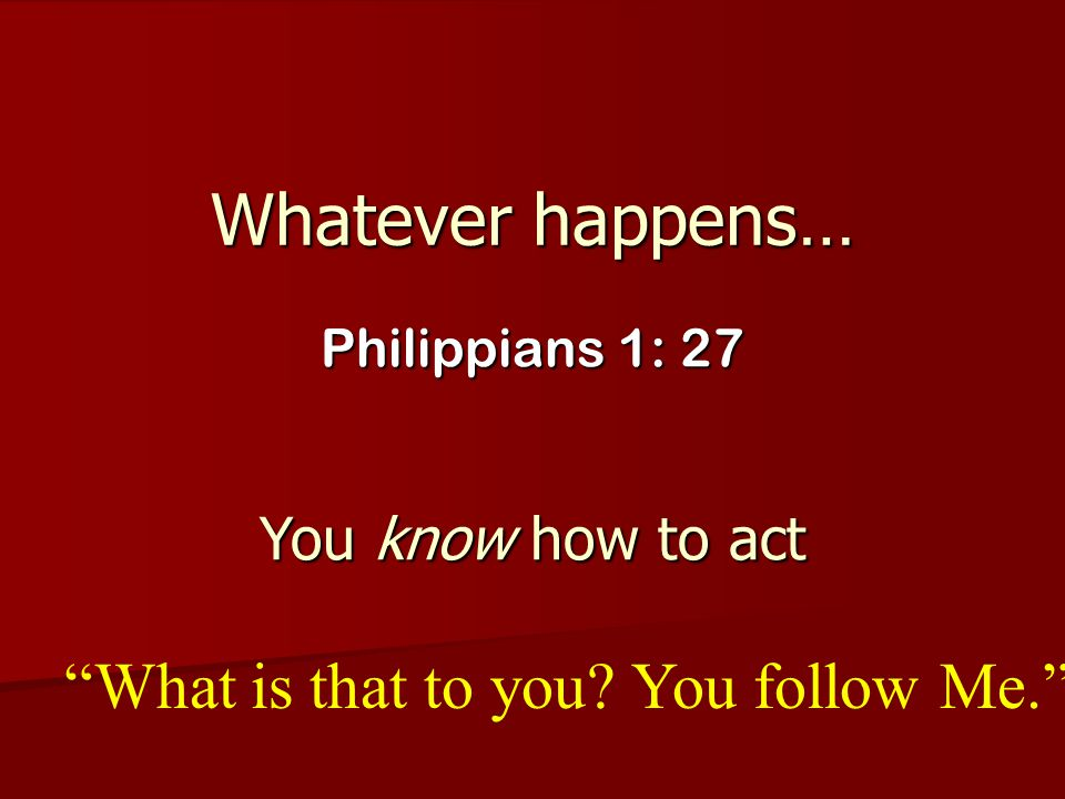 Whatever happens… What is that to you You follow Me.