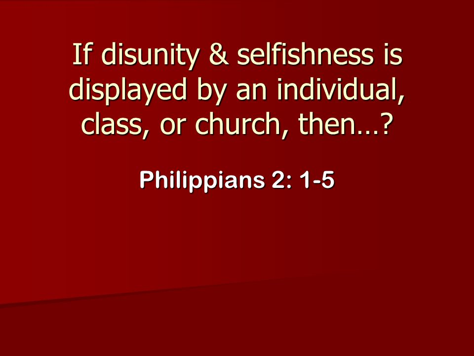 If disunity & selfishness is displayed by an individual, class, or church, then…