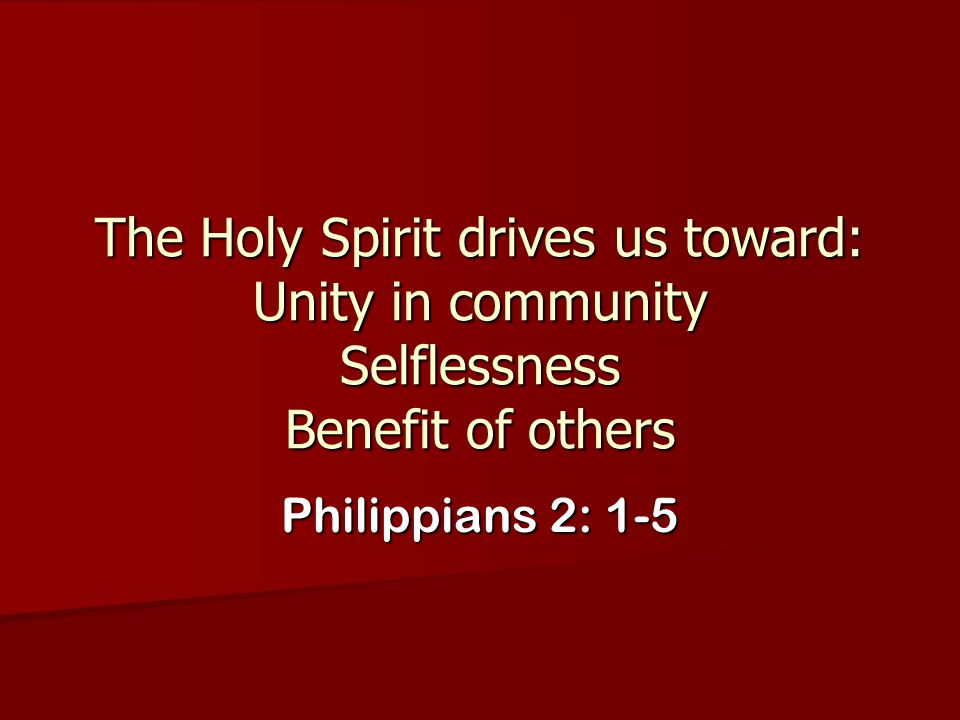 The Holy Spirit drives us toward: Unity in community Selflessness Benefit of others