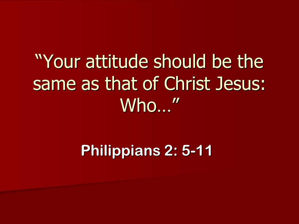 Your attitude should be the same as that of Christ Jesus: Who…