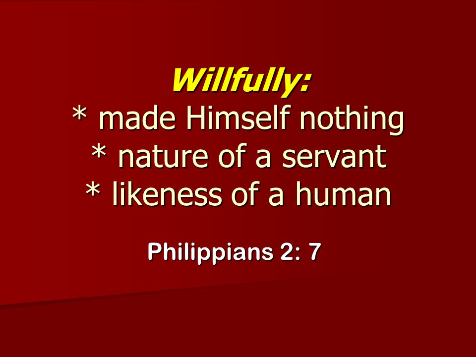 Willfully:. made Himself nothing. nature of a servant