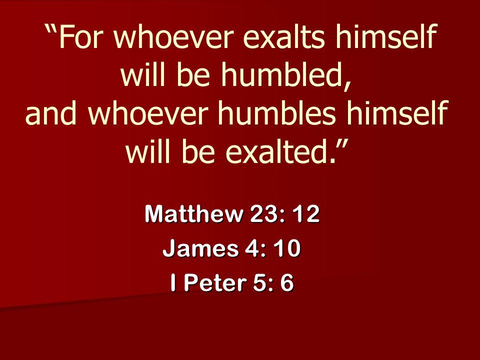 Matthew 23: 12 James 4: 10 I Peter 5: 6