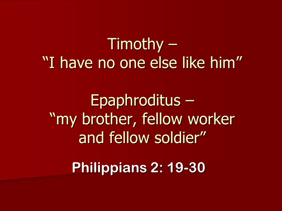 Timothy – I have no one else like him Epaphroditus – my brother, fellow worker and fellow soldier