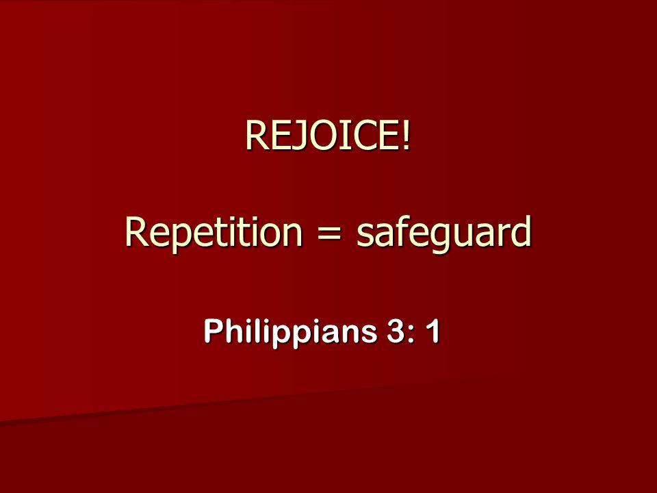 REJOICE! Repetition = safeguard