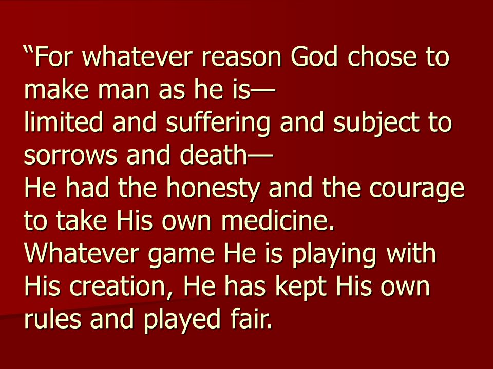 For whatever reason God chose to make man as he is— limited and suffering and subject to sorrows and death— He had the honesty and the courage to take His own medicine.