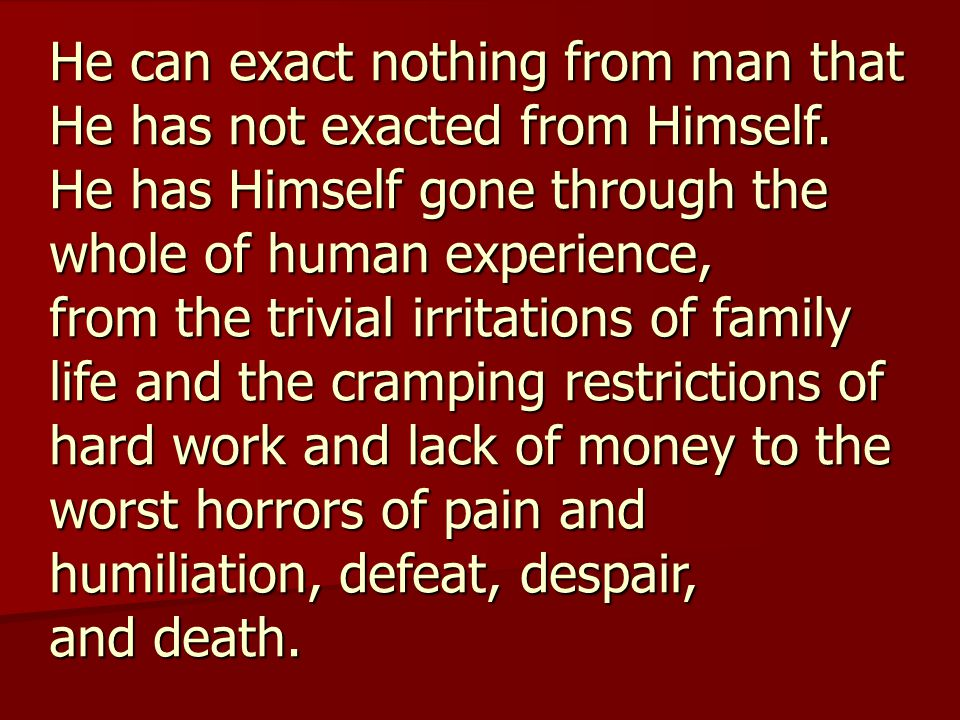 He can exact nothing from man that He has not exacted from Himself