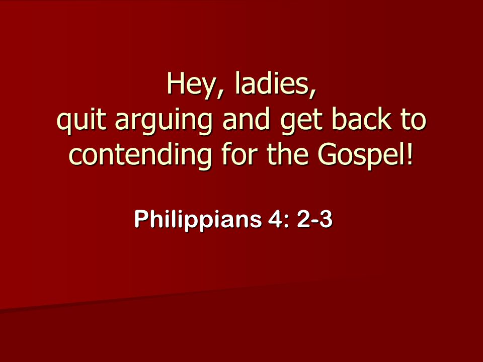 Hey, ladies, quit arguing and get back to contending for the Gospel!