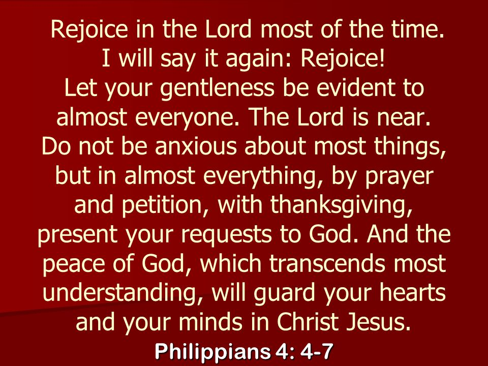 Rejoice in the Lord most of the time. I will say it again: Rejoice
