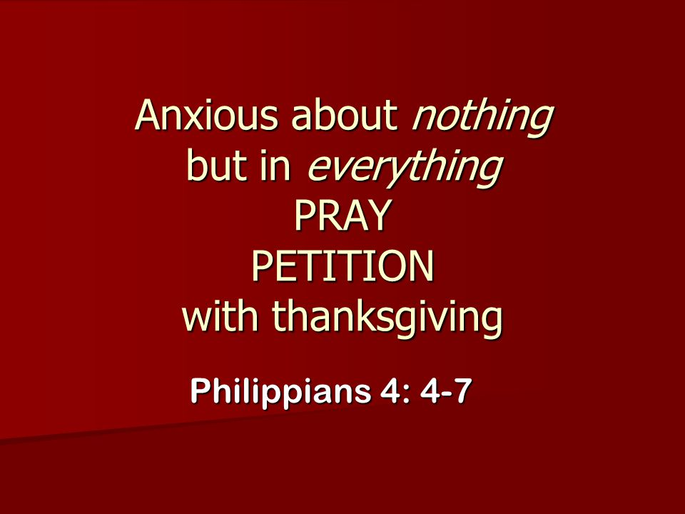 Anxious about nothing but in everything PRAY PETITION with thanksgiving