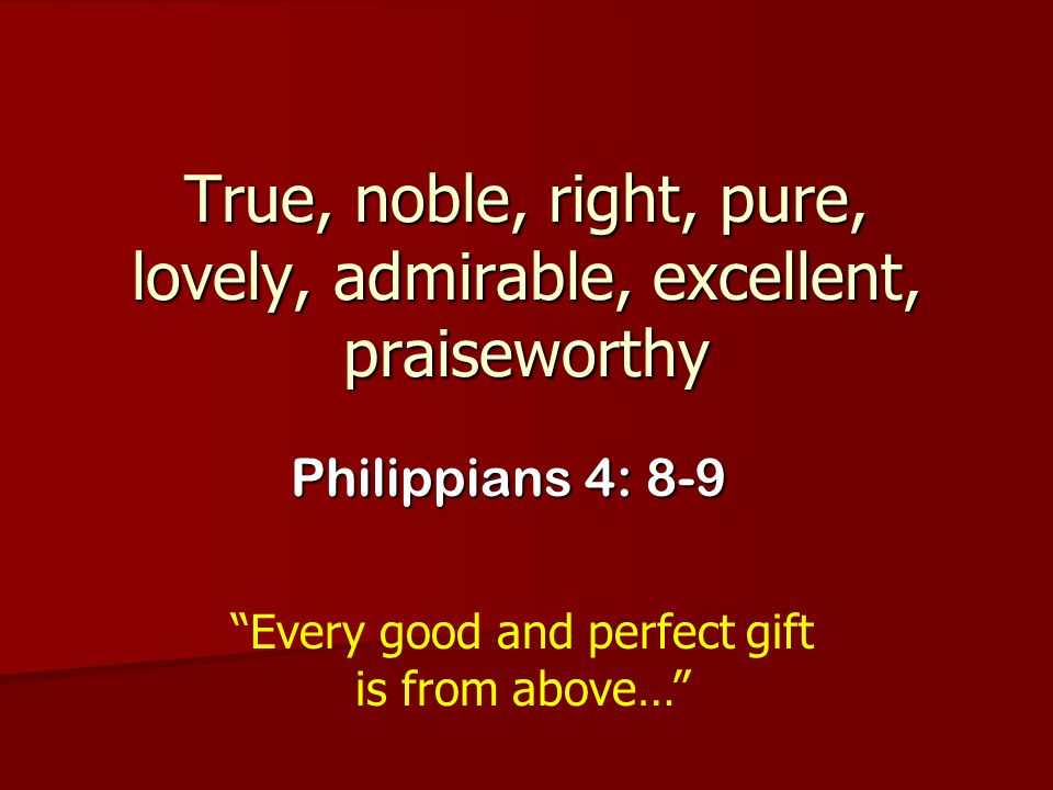 True, noble, right, pure, lovely, admirable, excellent, praiseworthy