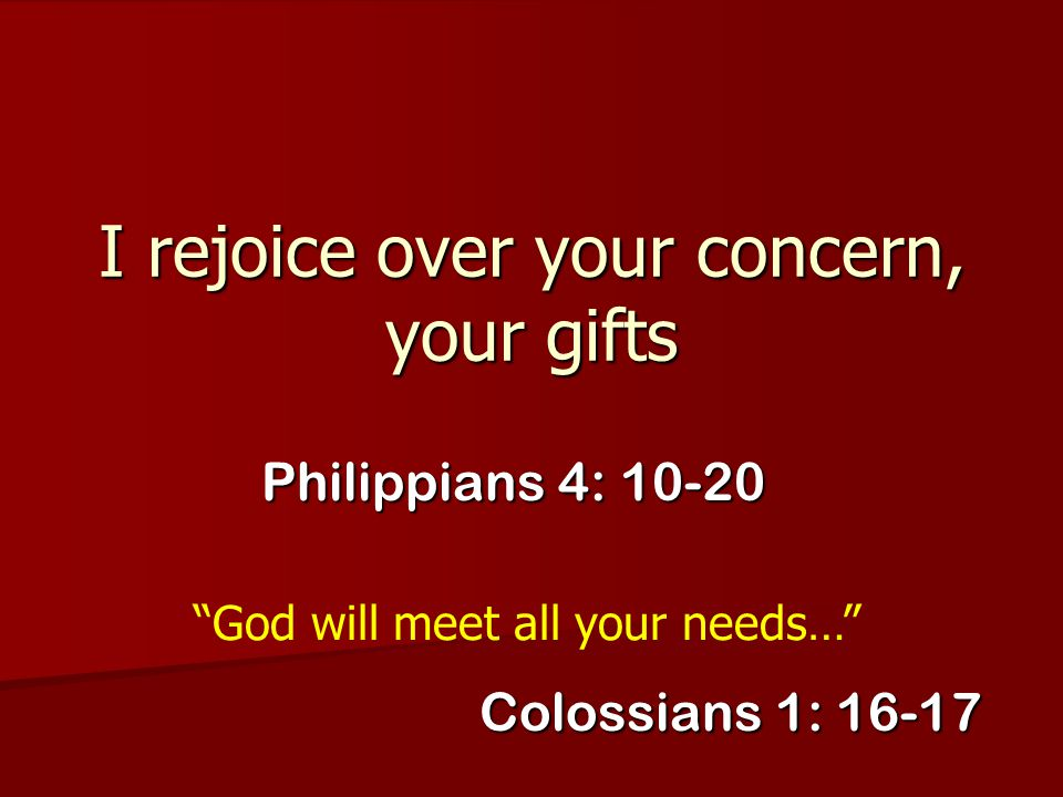 I rejoice over your concern, your gifts