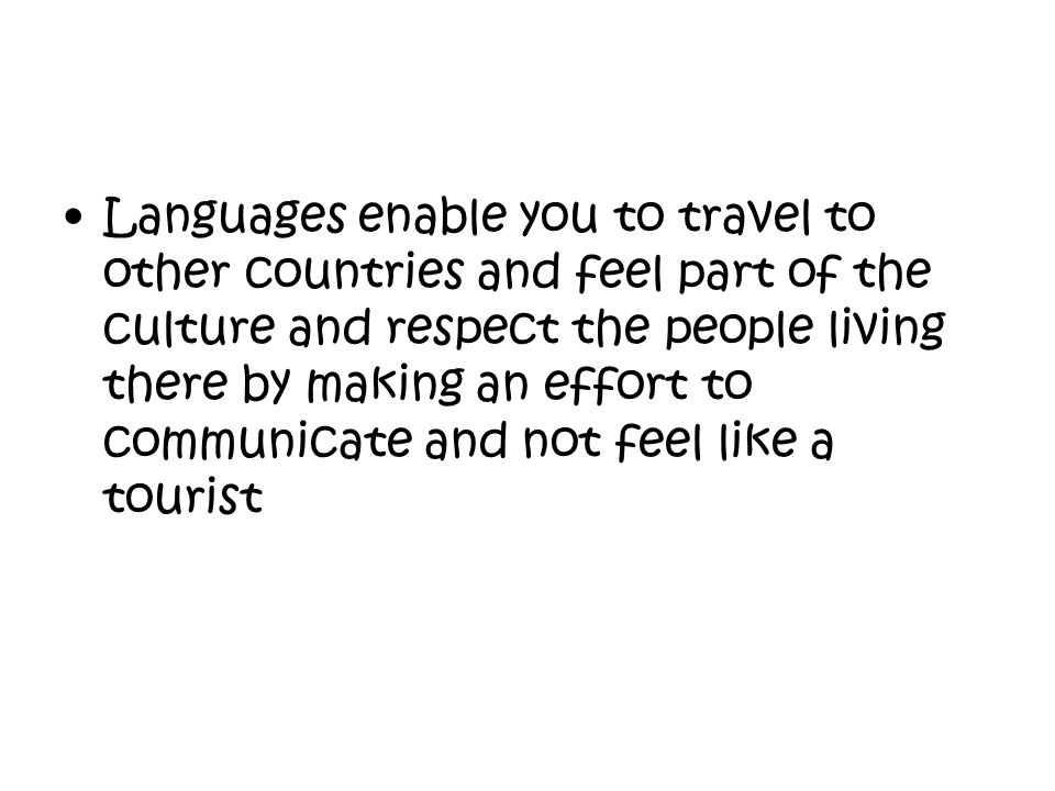 Languages enable you to travel to other countries and feel part of the culture and respect the people living there by making an effort to communicate and not feel like a tourist
