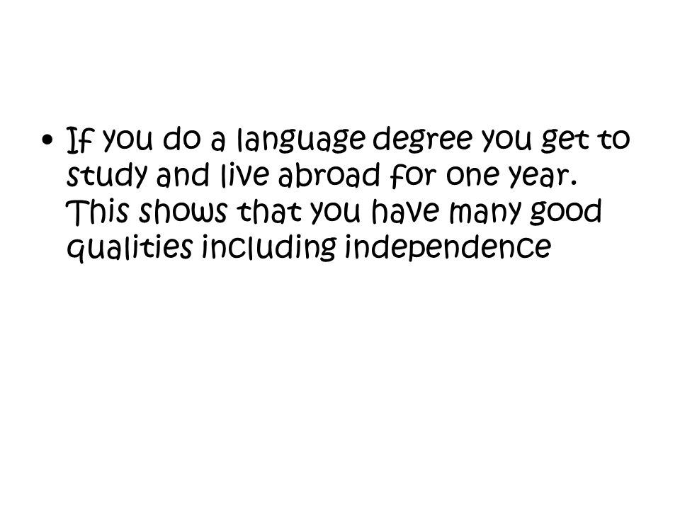 If you do a language degree you get to study and live abroad for one year.
