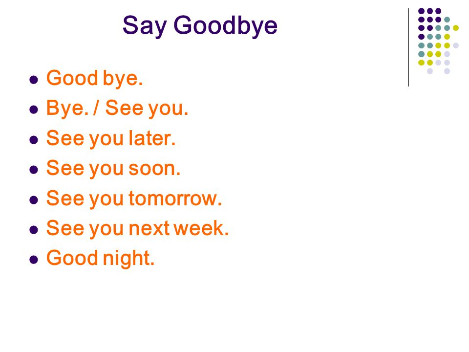 Say Goodbye Good bye. Bye. / See you. See you later. See you soon.