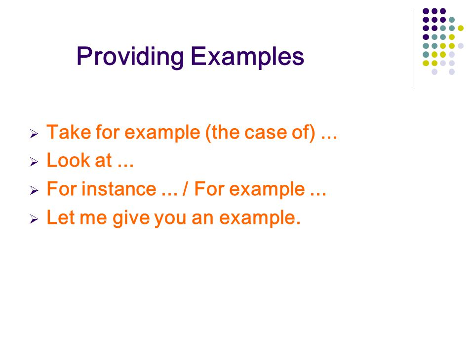 Providing Examples Take for example (the case of) ... Look at ...