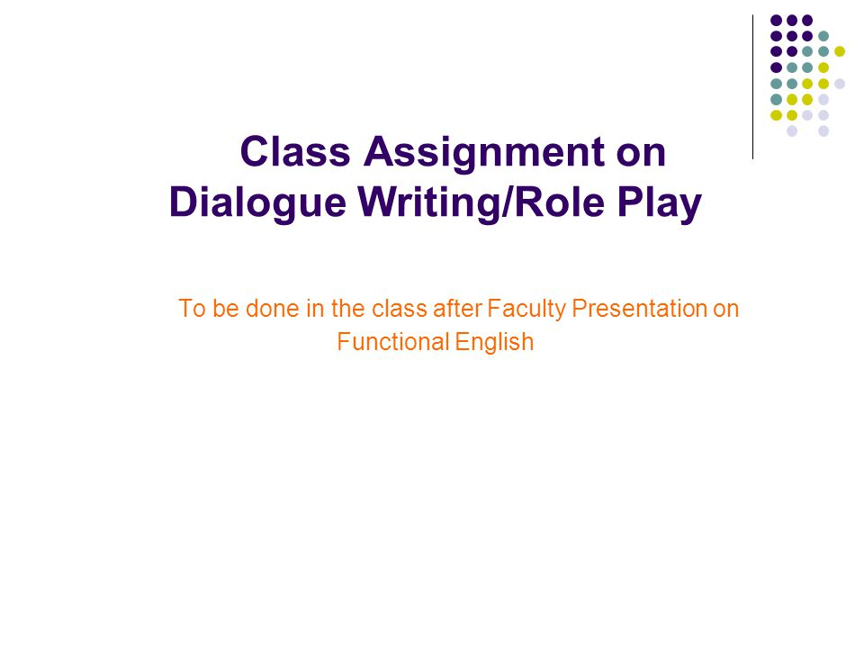 Class Assignment on Dialogue Writing/Role Play To be done in the class after Faculty Presentation on Functional English