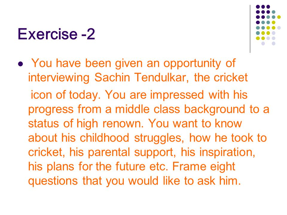 Exercise -2 You have been given an opportunity of interviewing Sachin Tendulkar, the cricket.