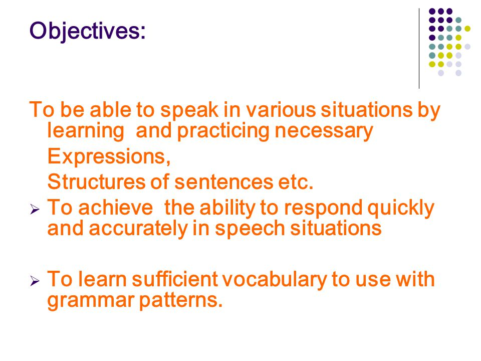 Objectives: To be able to speak in various situations by learning and practicing necessary. Expressions,
