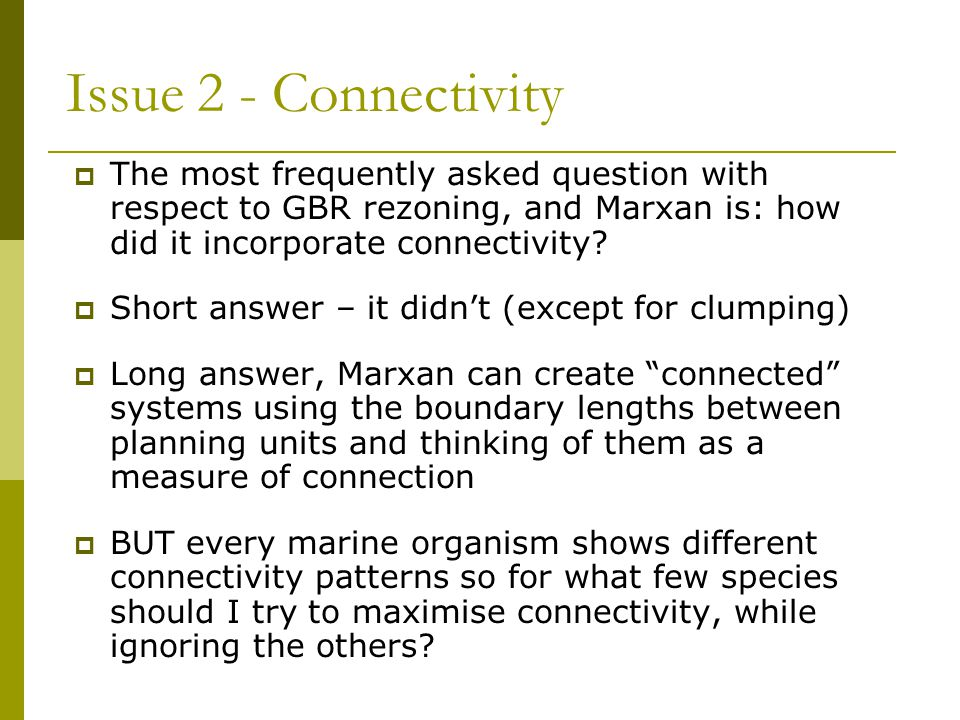 Issue 2 - Connectivity The most frequently asked question with respect to GBR rezoning, and Marxan is: how did it incorporate connectivity
