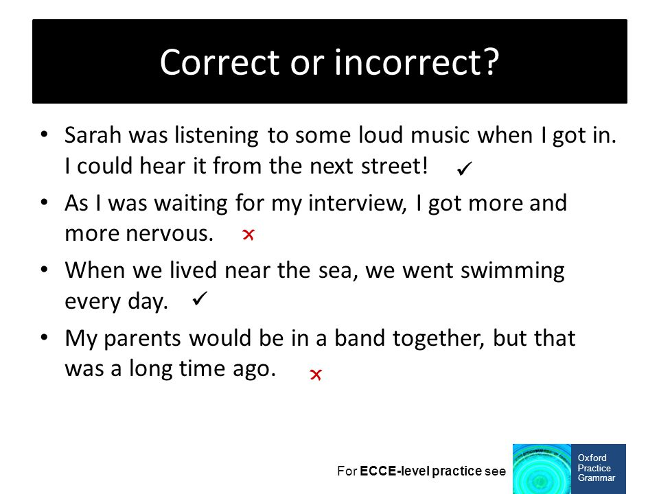 Correct or incorrect Sarah was listening to some loud music when I got in. I could hear it from the next street!