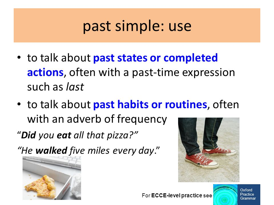 past simple: use to talk about past states or completed actions, often with a past-time expression such as last.