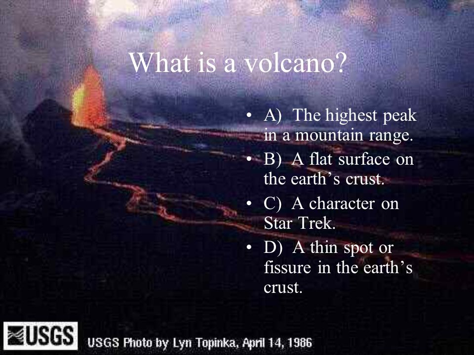 What is a volcano A) The highest peak in a mountain range.