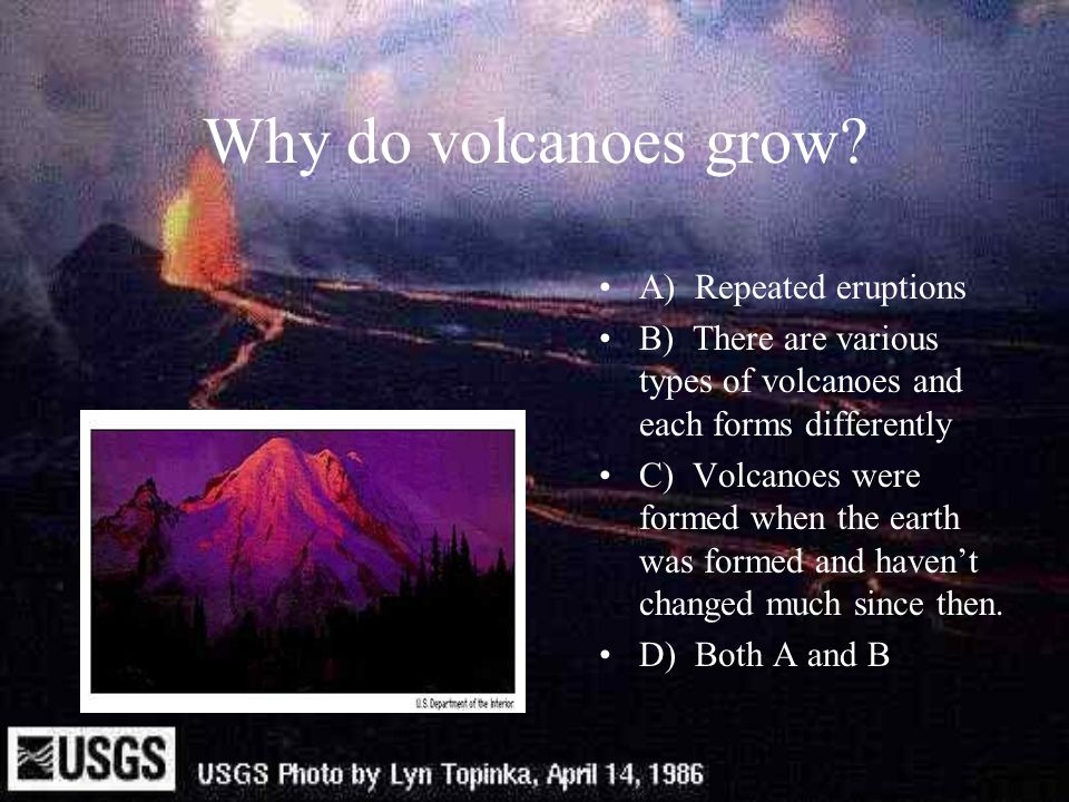 Why do volcanoes grow A) Repeated eruptions