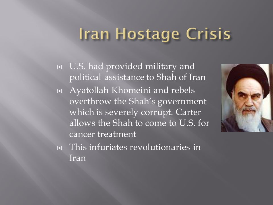 Iran Hostage Crisis U.S. had provided military and political assistance to Shah of Iran.